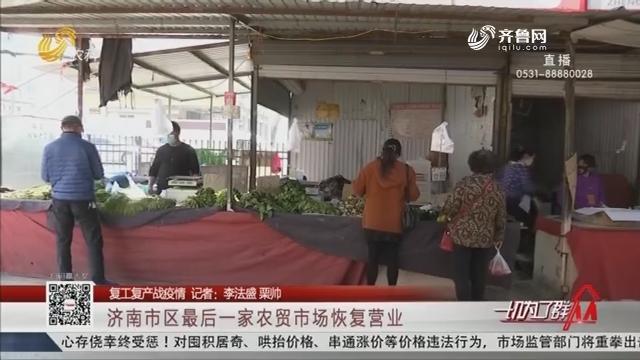 【复工复产战疫情】济南市区最后一家农贸市场恢复营业