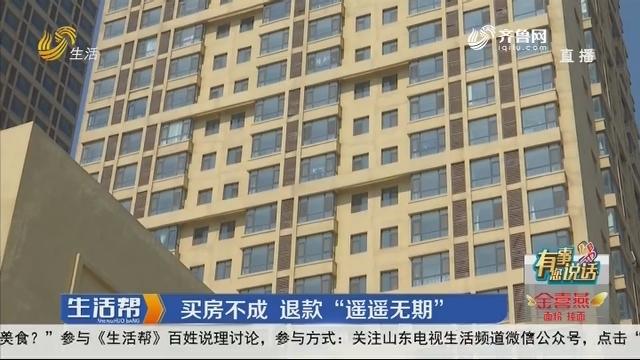 """【有事您说话】潍坊:买房不成 退款""""遥遥无期"""""""