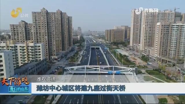 【潍观资讯】潍坊中心城区将建九座过街天桥