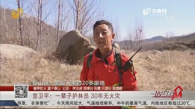 【春季防火 重于泰山】宫卫平:一辈子护林员 30年无火灾