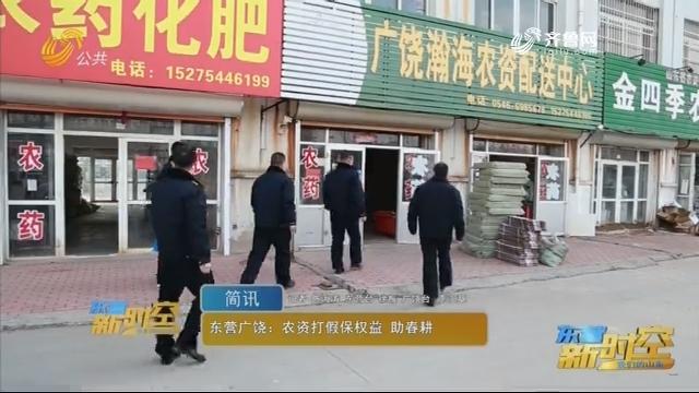 东营广饶:农资打假保权益 助春耕