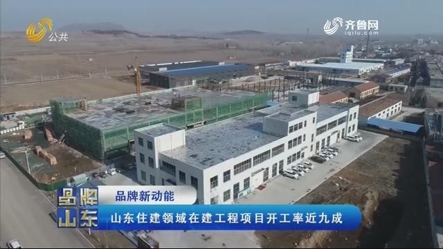 【品牌新动能】山东住建领域在建工程项目开工率近九成