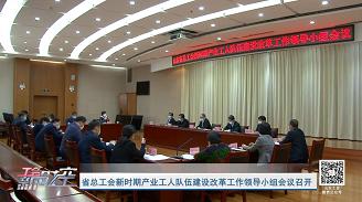 工会新时空 | 省总工会新时期产业工人队伍建设改革工作领导小组会议召开