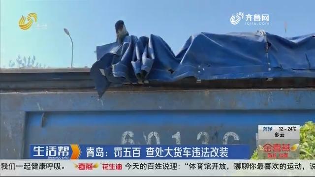 青岛:罚五百 查处大货车违法改装