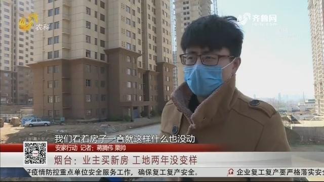 【安家行动】烟台:业主买新房 工地两年没变样