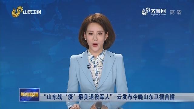 """""""山东战'疫'最美退役军人"""" 云发布今晚山东卫视首播"""