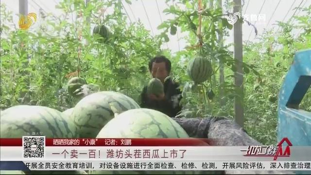 """【晒晒我家的""""小康""""】一个卖一百!潍坊头茬西瓜上市了"""