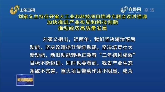 刘家义主持召开重大工业和科技项目推进专题会议 加快推进产业布局和科技创新 推动经济高质量发展