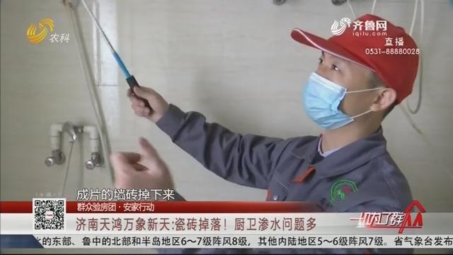 【群众验房团】济南天鸿万象新天:瓷砖掉落!厨卫渗水问题多