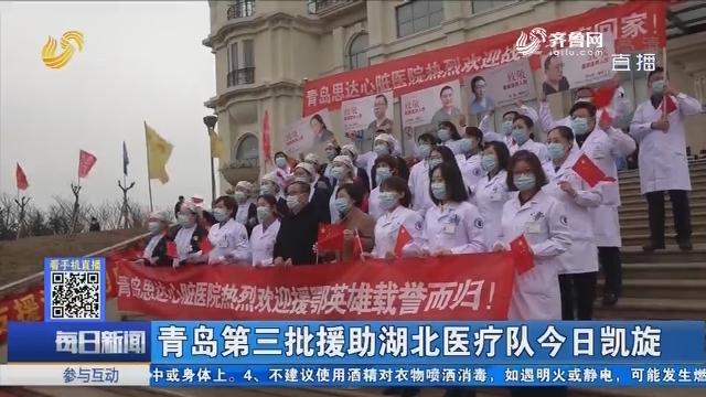 青岛第三批援助湖北医疗队3月26日凯旋
