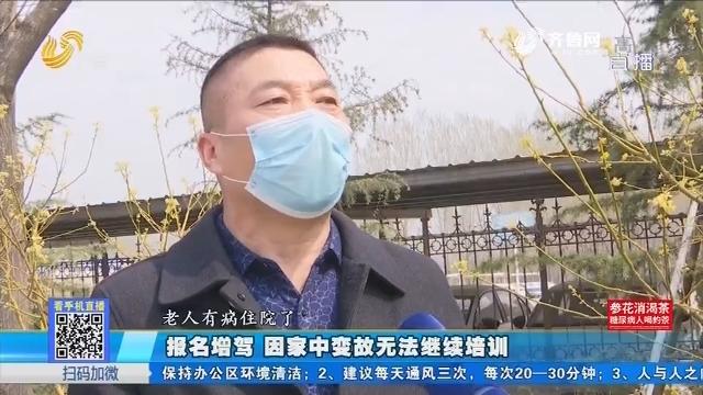 聊城:报名增驾 因家中变故无法继续培训