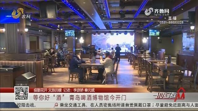 """【疫散花开 文旅回暖】等你好""""酒"""" 青岛啤酒博物馆3月28日开门"""