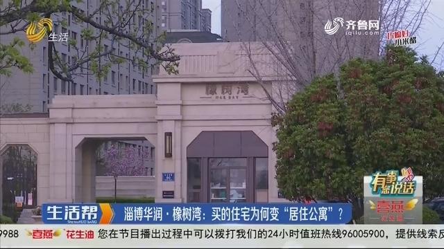 """【有事您说话】淄博华润·橡树湾:买的住宅为何变""""居住公寓"""""""