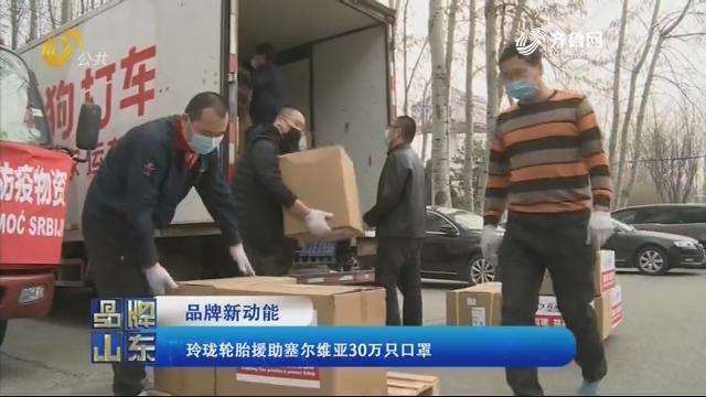 【品牌新动能】玲珑轮胎援助塞尔维亚30万只口罩