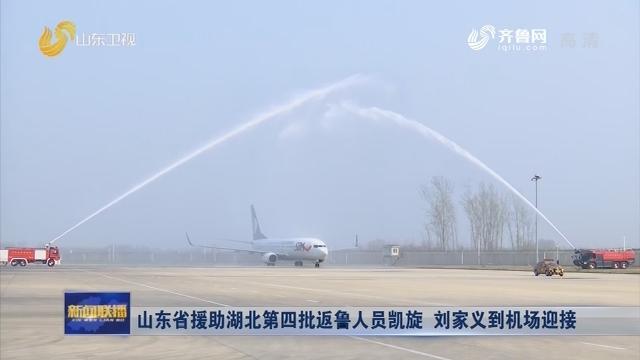 山东省援助湖北第四批返鲁人员凯旋 刘家义到机场迎接