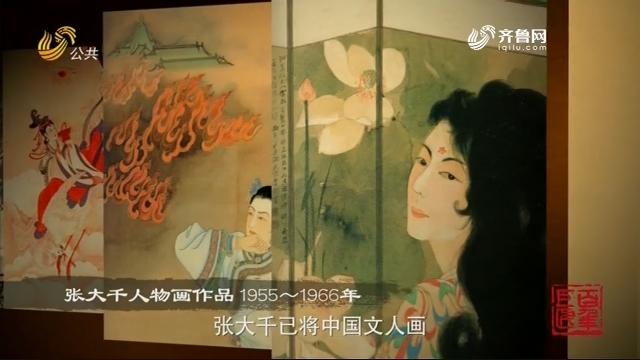 百年巨匠张大千第四期——《光阴的故事》20200330