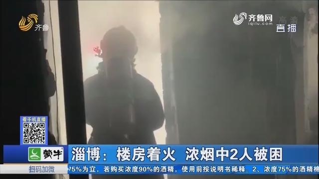 淄博:楼房着火 浓烟中2人被困