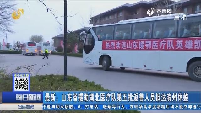 最新:山东省援助湖北医疗队第五批返鲁人员抵达滨州休整