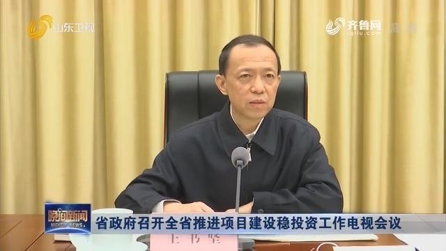 省政府召开全省推进项目建设稳投资工作电视会议