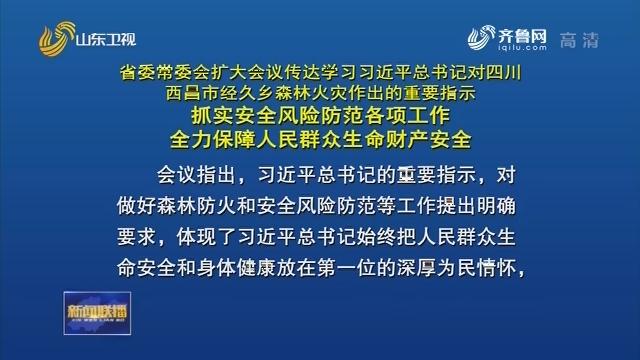 省委常委会召开扩大会议 传达学习习近平总书记对四川西昌市经久乡森林火灾作出的重要指示