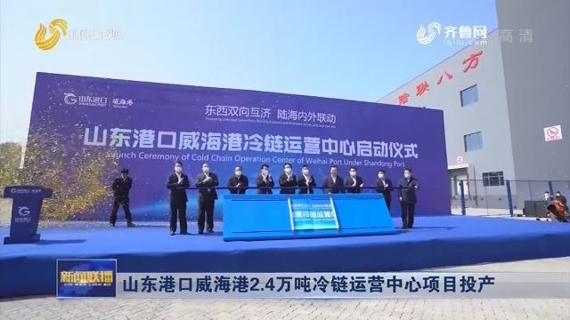 山东港口威海港2.4万吨冷链运营中心项目投产