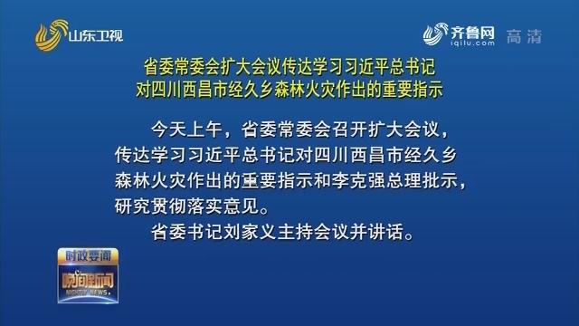 省委常委会扩大会议 传达学习习近平总书记对四川西昌市经久乡森林火灾作出的重要指示