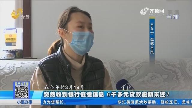 淄博:突然收到银行催缴信息 6千多元贷款逾期未还?