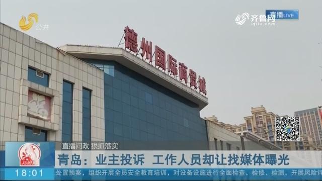 【直播问政 狠抓落实】青岛:业主投诉 工作人员却让找媒体曝光