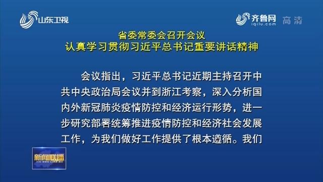 省委常委会召开会议 认真学习贯彻习近平总书记重要讲话精神