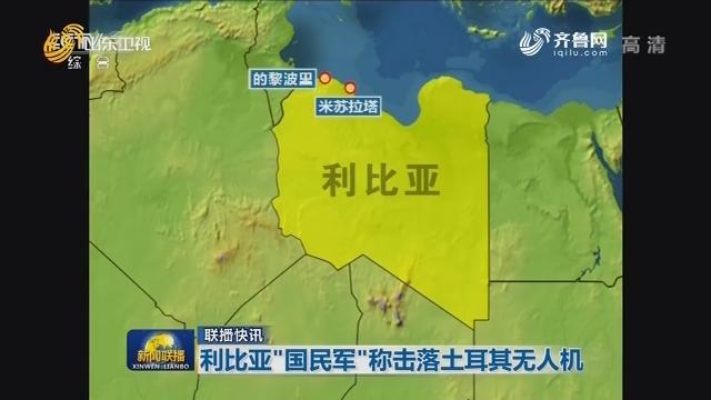 """【联播快讯】利比亚""""国民军""""称击落土耳其无人机"""