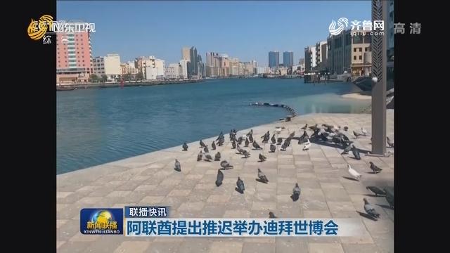 【联播快讯】阿联酋提出推迟举办迪拜世博会