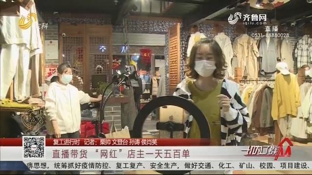 """【复工进行时】文登:直播带货 """"网红""""店主一天五百单"""