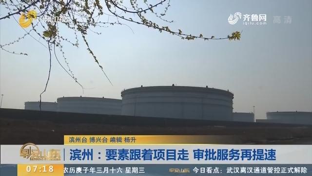 滨州:要素跟着项目走 审批服务再提速