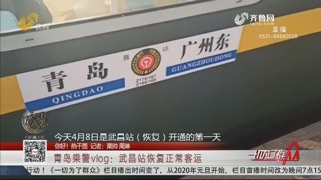 【你好!热干面】青岛乘警vlog:武昌站恢复正常客运