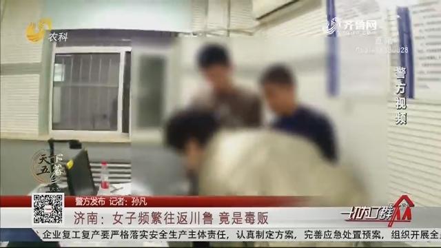 【警方发布】济南:女子频繁往返川鲁 竟是毒贩