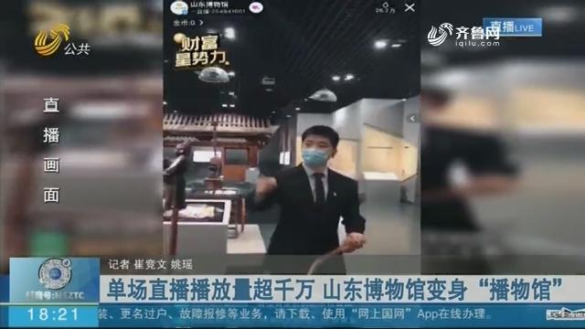 """单场直播播放量超千万 山东博物馆变身""""播物馆"""""""