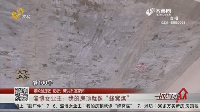 """【群众验房团】淄博女业主:我的房顶就像""""蜂窝煤"""""""