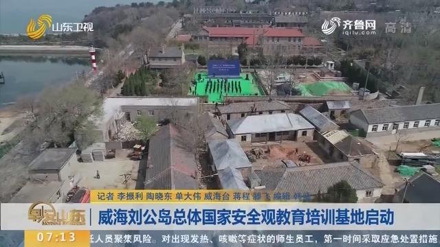 威海刘公岛总体国家安全观教育培训基地启动