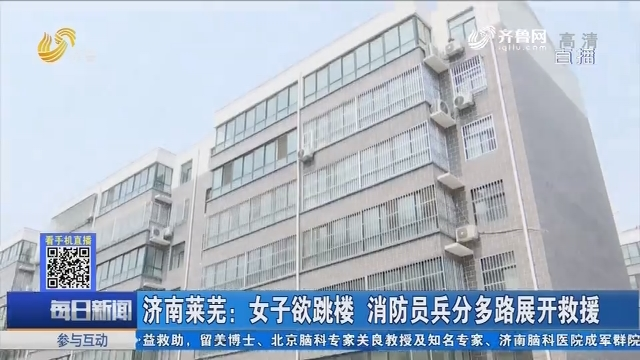 济南莱芜:女子欲跳楼 消防员兵分多路展开救援
