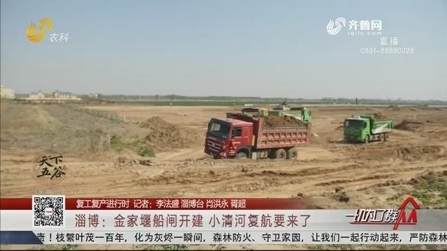 【复工复产进行时】淄博:金家堰船闸开建 小清河复航要来了