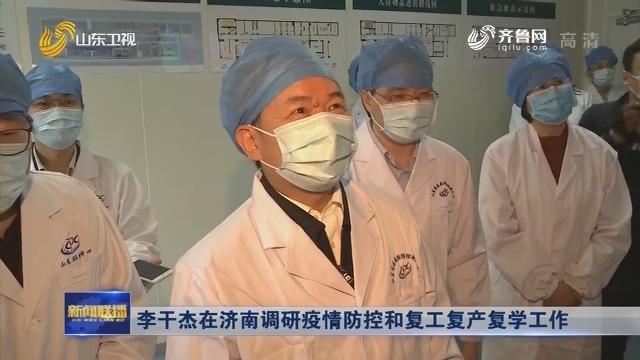 李干杰在济南调研疫情防控和复工复产复学工作