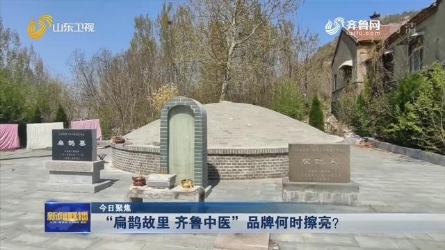 """【今日聚焦】""""扁鹊故里 齐鲁中医""""品牌何时擦亮?"""