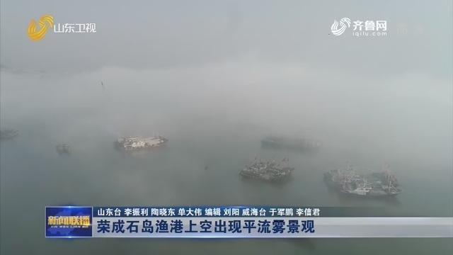 荣成石岛渔港上空出现平流雾景观