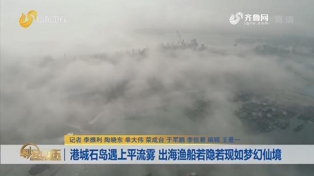 港城石岛遇上平流雾 出海渔船若隐若现如梦幻仙境
