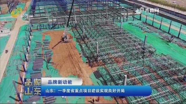 【品牌新动能】山东:一季度省重点项目建设实现良好开局