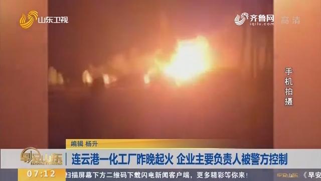 连云港一化工厂昨晚起火 企业主要负责人被警方控制