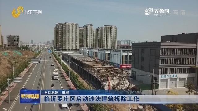 【今日聚焦·追踪】临沂罗庄区启动违法建筑拆除工作