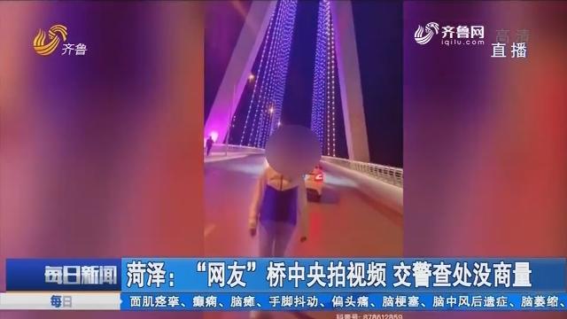 """菏泽:""""网友""""桥中央拍视频 交警查处没商量"""