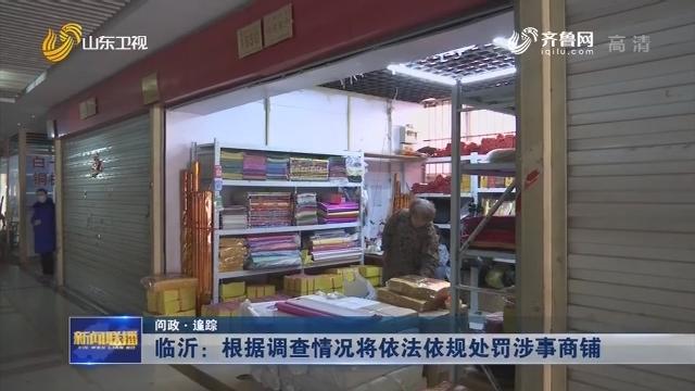 【问政·追踪】临沂:根据调查情况将依法依规处罚涉事商铺
