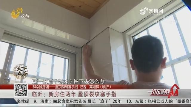 临沂:新房住两年 屋顶裂纹塞手指